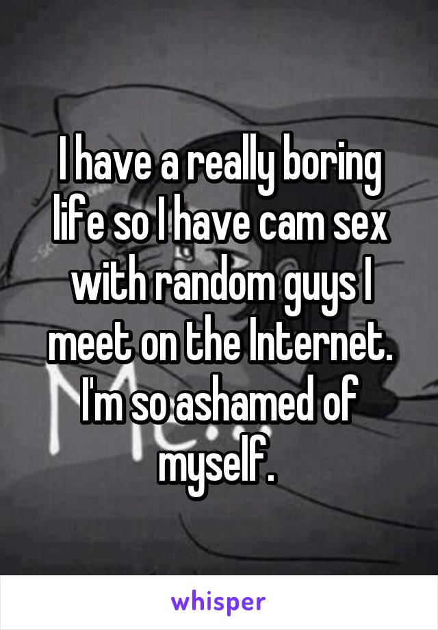 I have a really boring life so I have cam sex with random guys I meet on the Internet. I'm so ashamed of myself.