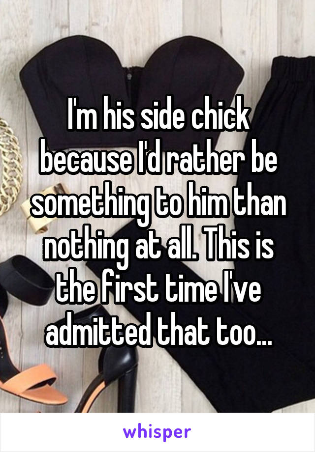 I'm his side chick because I'd rather be something to him than nothing at all. This is the first time I've admitted that too...
