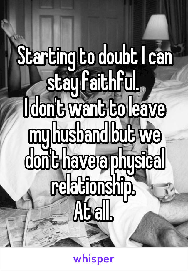 Starting to doubt I can stay faithful.  I don't want to leave my husband but we don't have a physical relationship.  At all.