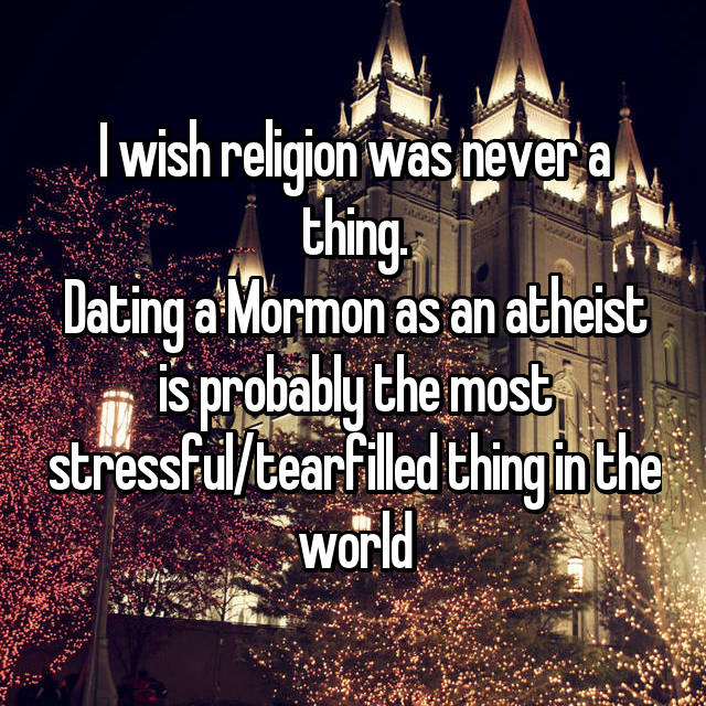 I wish religion was never a thing. Dating a Mormon as an atheist is probably the most stressful/tearfilled thing in the world