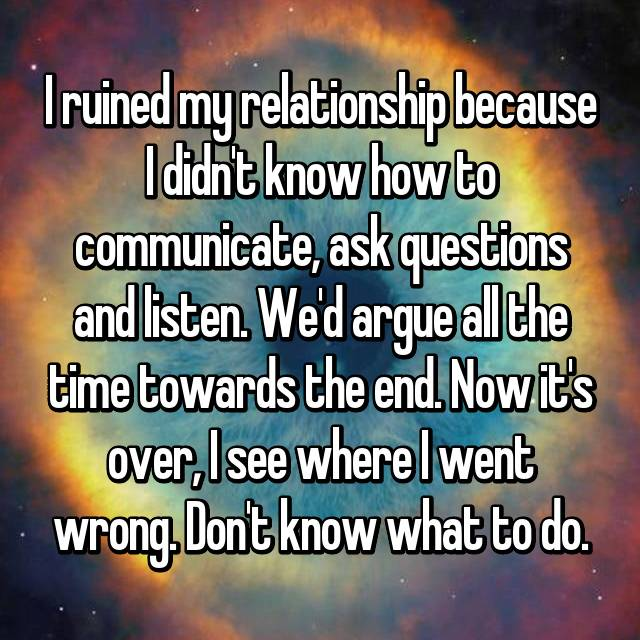 I ruined my relationship because I didn't know how to communicate, ask questions and listen. We'd argue all the time towards the end. Now it's over, I see where I went wrong. Don't know what to do.