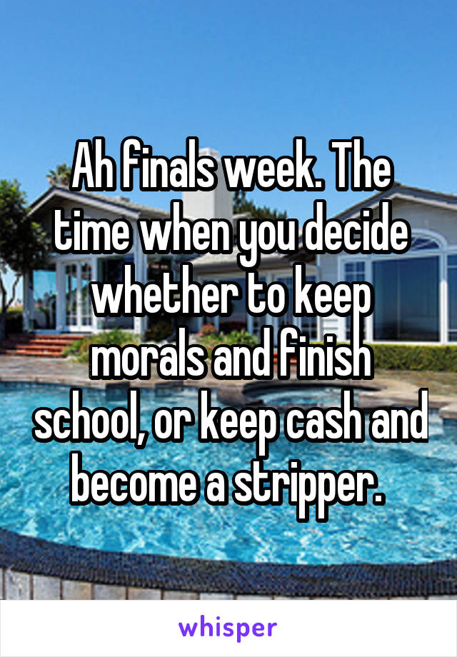 Ah finals week. The time when you decide whether to keep morals and finish school, or keep cash and become a stripper.