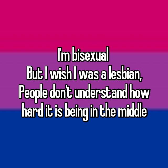I'm bisexual  But I wish I was a lesbian, People don't understand how hard it is being in the middle