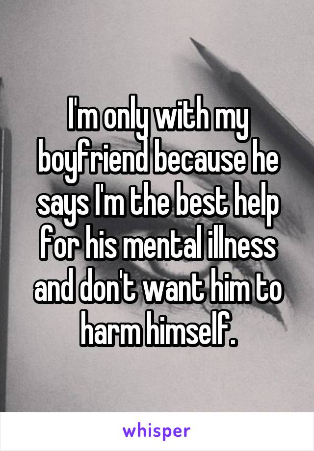 I'm only with my boyfriend because he says I'm the best help for his mental illness and don't want him to harm himself.