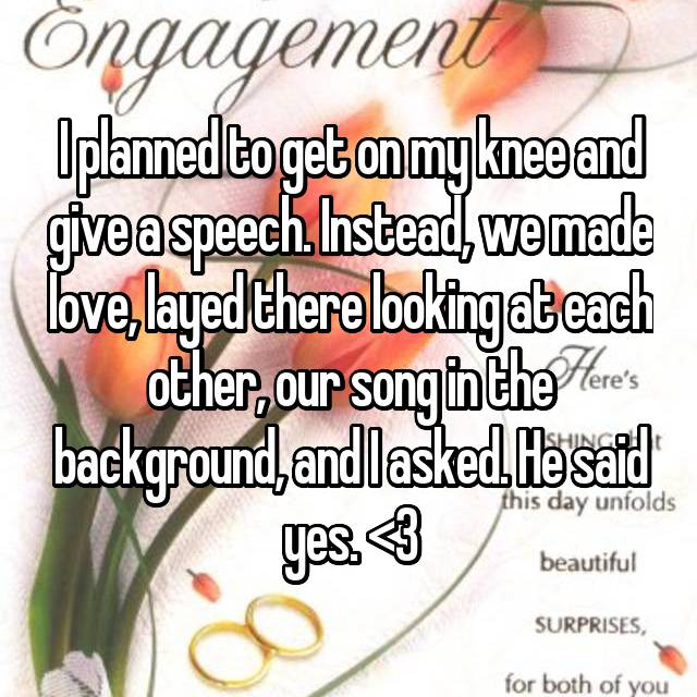 I planned to get on my knee and give a speech. Instead, we made love, layed there looking at each other, our song in the background, and I asked. He said yes. <3