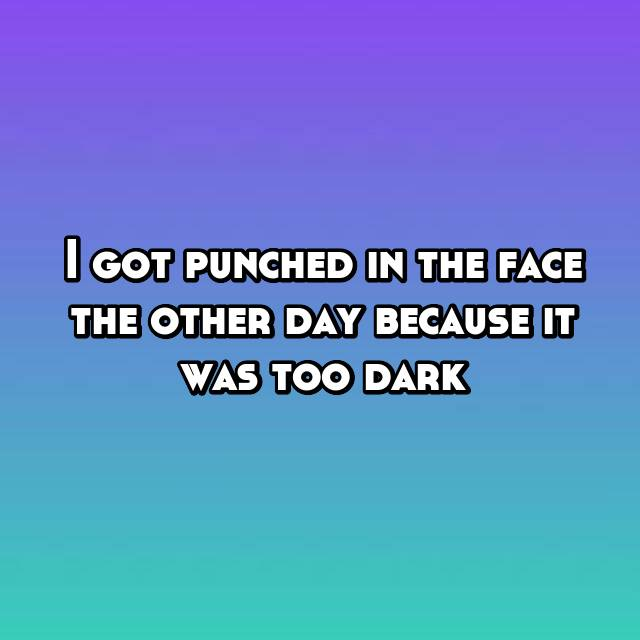 I got punched in the face the other day because it was too dark