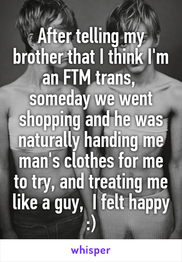 After telling my brother that I think I'm an FTM trans,  someday we went shopping and he was naturally handing me man's clothes for me to try, and treating me like a guy,  I felt happy :)