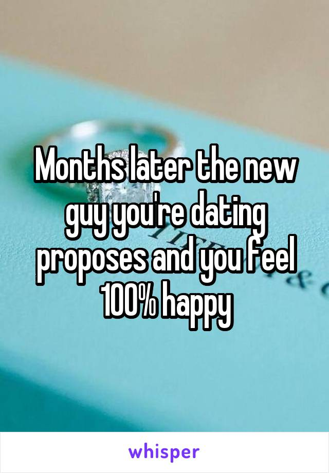 Months later the new guy you're dating proposes and you feel 100% happy