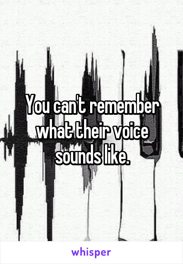 You can't remember what their voice sounds like.