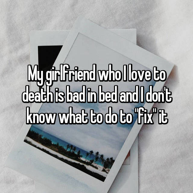 "My girlfriend who I love to death is bad in bed and I don't know what to do to ""fix"" it"