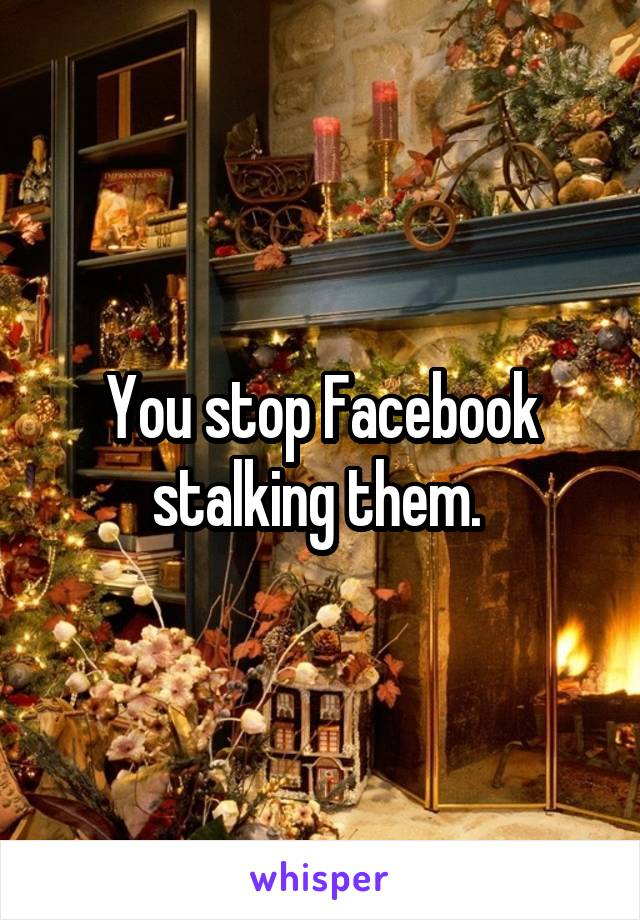 You stop Facebook stalking them.