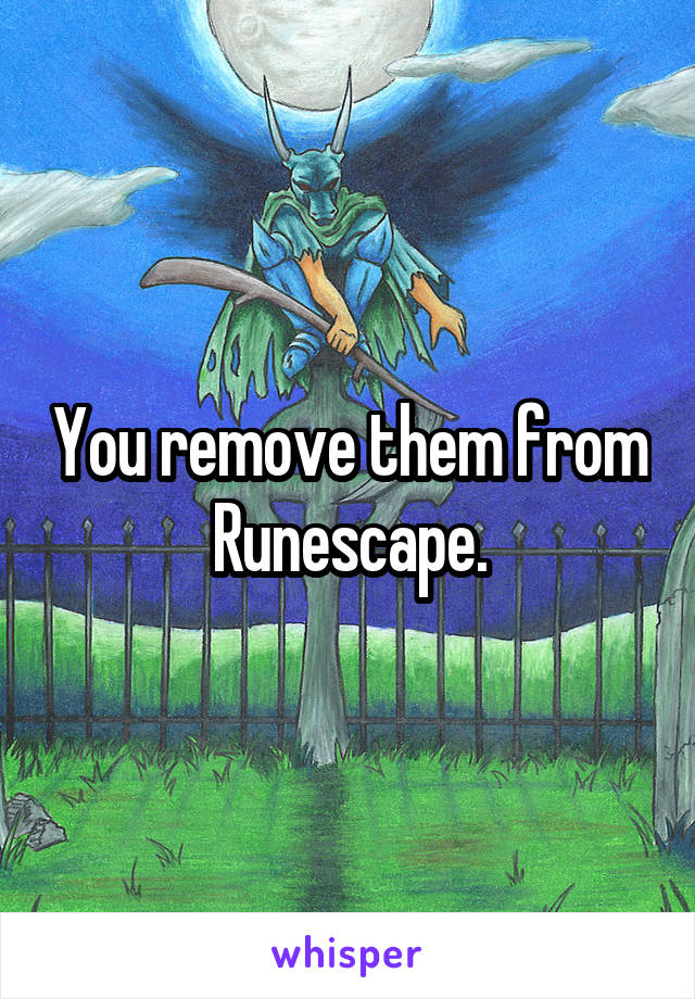 You remove them from Runescape.