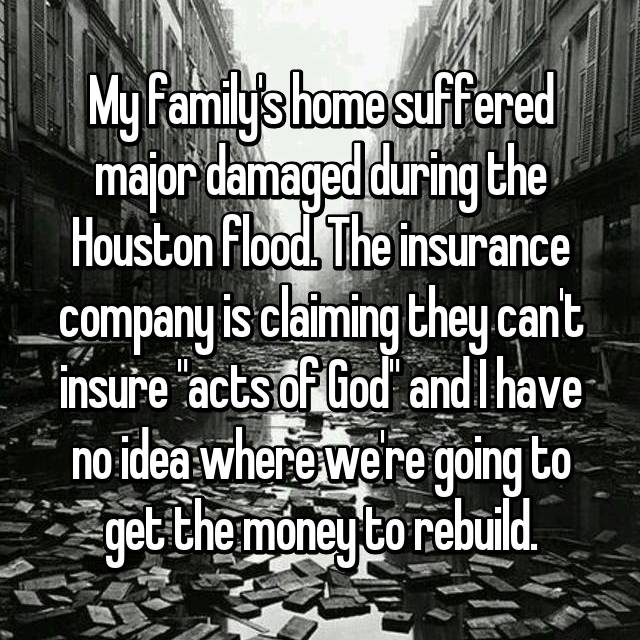 """My family's home suffered major damaged during the Houston flood. The insurance company is claiming they can't insure """"acts of God"""" and I have no idea where we're going to get the money to rebuild."""