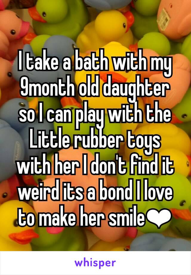 I take a bath with my 9month old daughter so I can play with the Little rubber toys with her I don't find it weird its a bond I love to make her smile❤