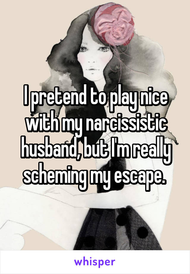 I pretend to play nice with my narcissistic husband, but I'm really scheming my escape.