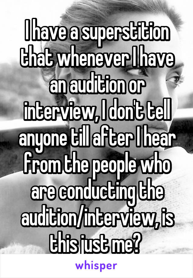 I have a superstition that whenever I have an audition or interview, I don't tell anyone till after I hear from the people who are conducting the audition/interview, is this just me?