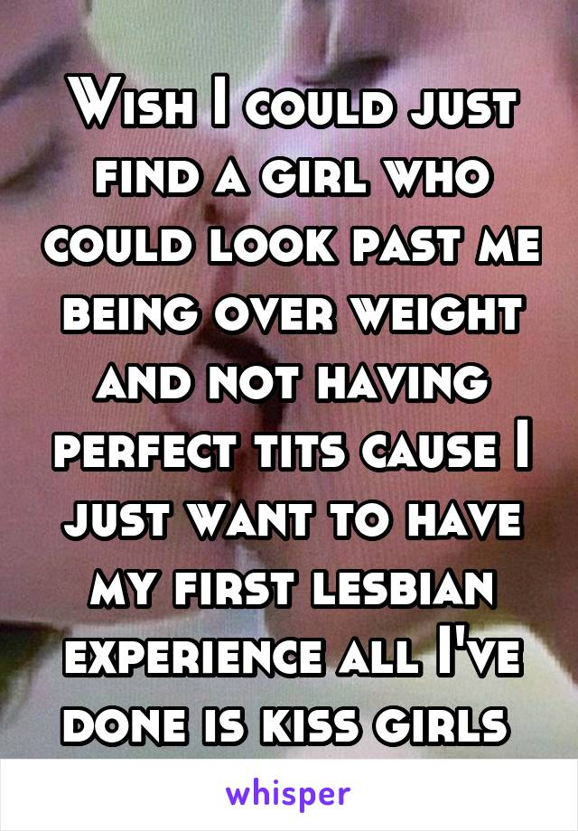 Wish I could just find a girl who could look past me being over weight and not having perfect tits cause I just want to have my first lesbian experience all I've done is kiss girls