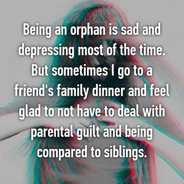 Being an orphan is sad and depressing most of the time. But sometimes I go to a friend's family dinner and feel glad to not have to deal with parental guilt and being compared to siblings.