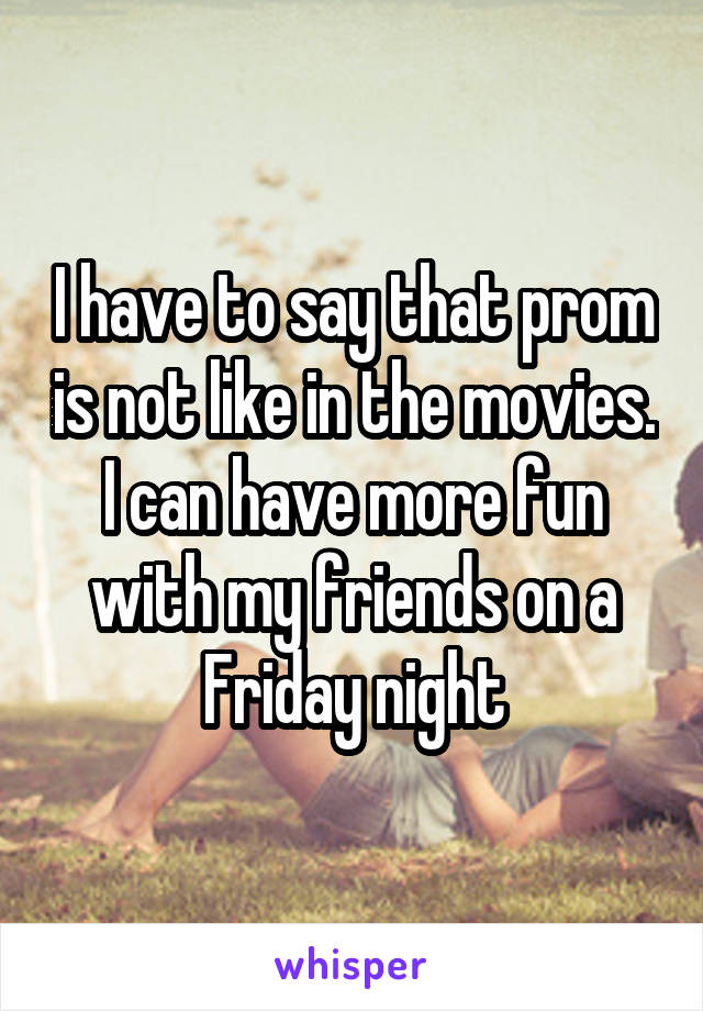 I have to say that prom is not like in the movies. I can have more fun with my friends on a Friday night