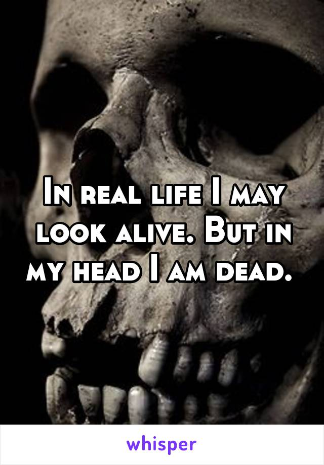 In real life I may look alive. But in my head I am dead.