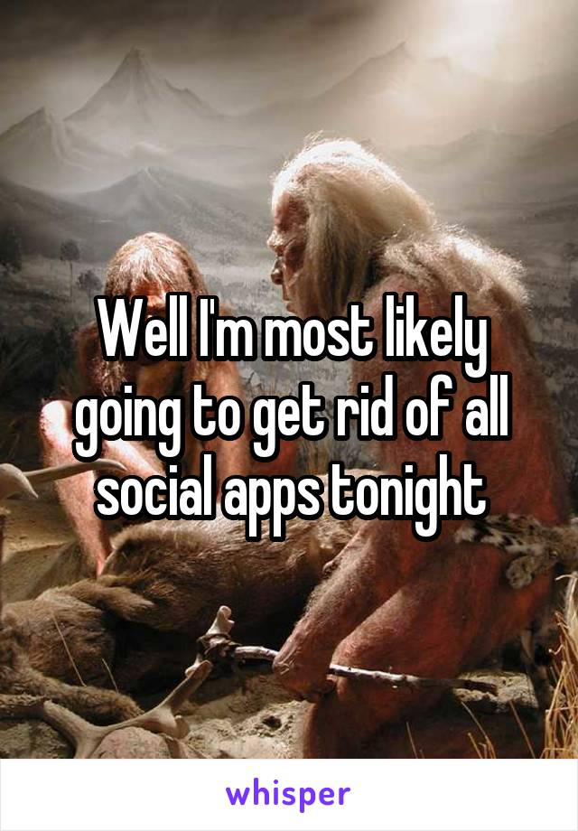Well I'm most likely going to get rid of all social apps tonight