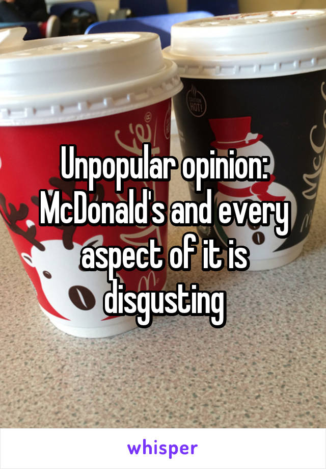 Unpopular opinion: McDonald's and every aspect of it is disgusting