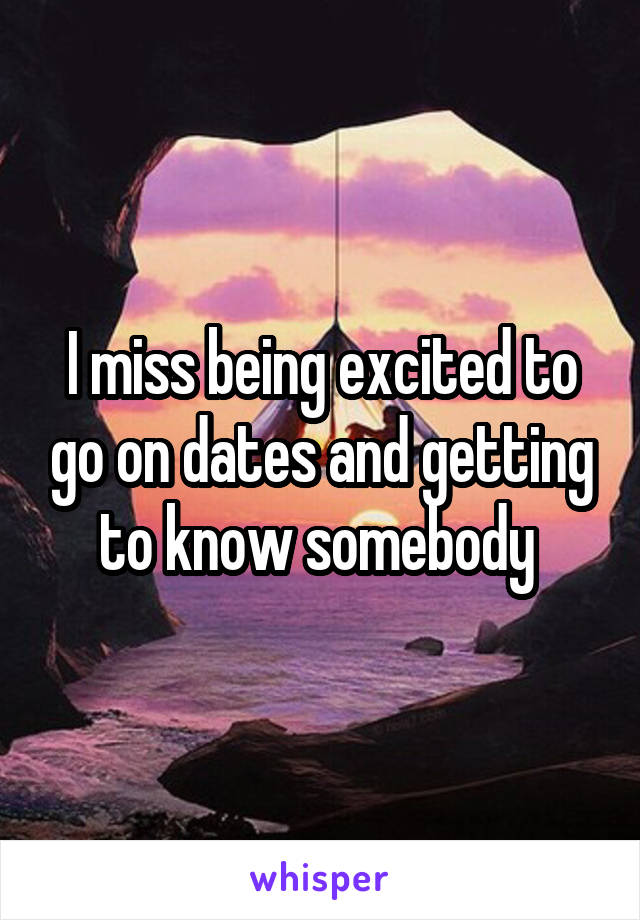 I miss being excited to go on dates and getting to know somebody