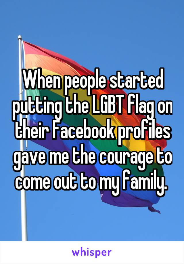 When people started putting the LGBT flag on their Facebook profiles gave me the courage to come out to my family.