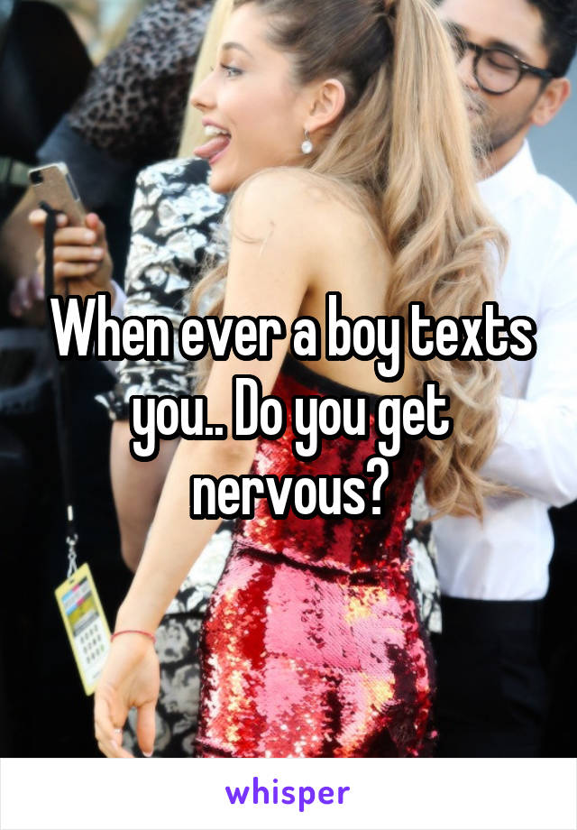 When ever a boy texts you.. Do you get nervous?