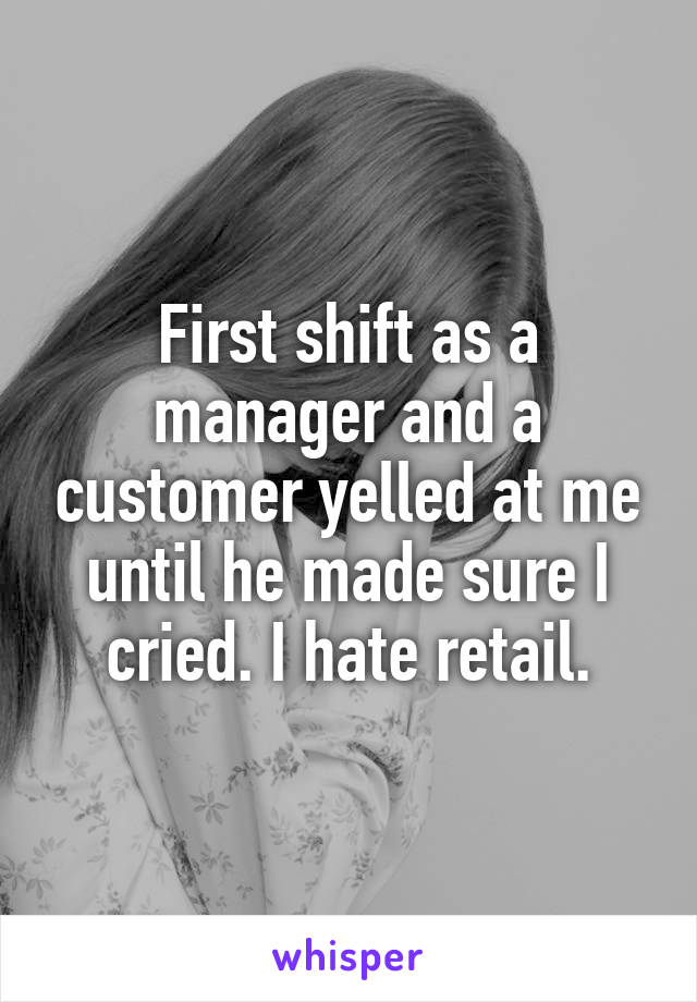 First shift as a manager and a customer yelled at me until he made sure I cried. I hate retail.