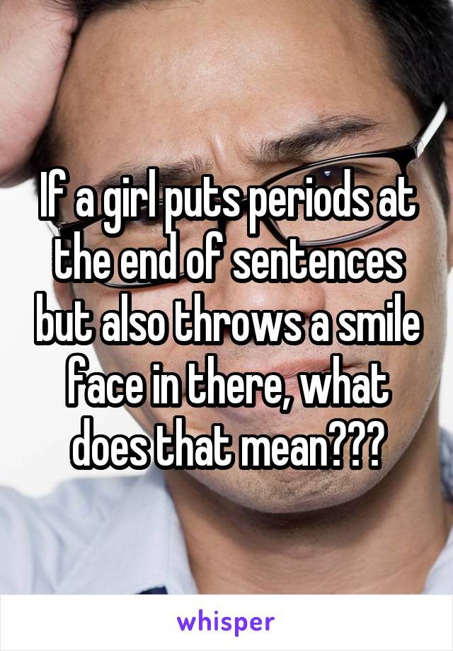 If a girl puts periods at the end of sentences but also throws a smile face in there, what does that mean???