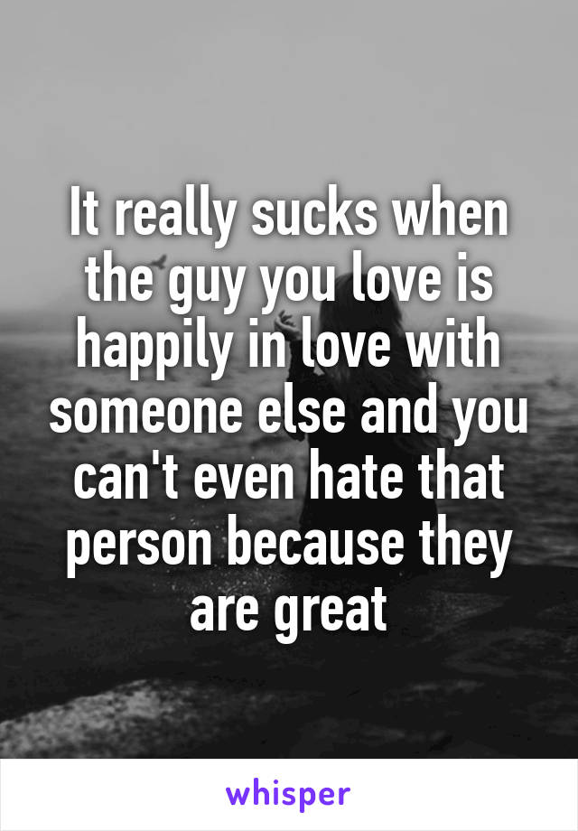 It really sucks when the guy you love is happily in love with someone else and you can't even hate that person because they are great
