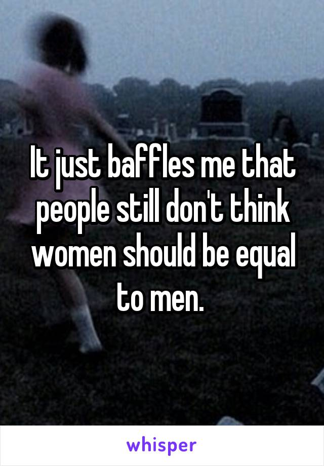 It just baffles me that people still don't think women should be equal to men.