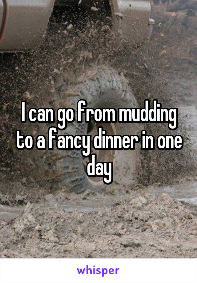 I can go from mudding to a fancy dinner in one day