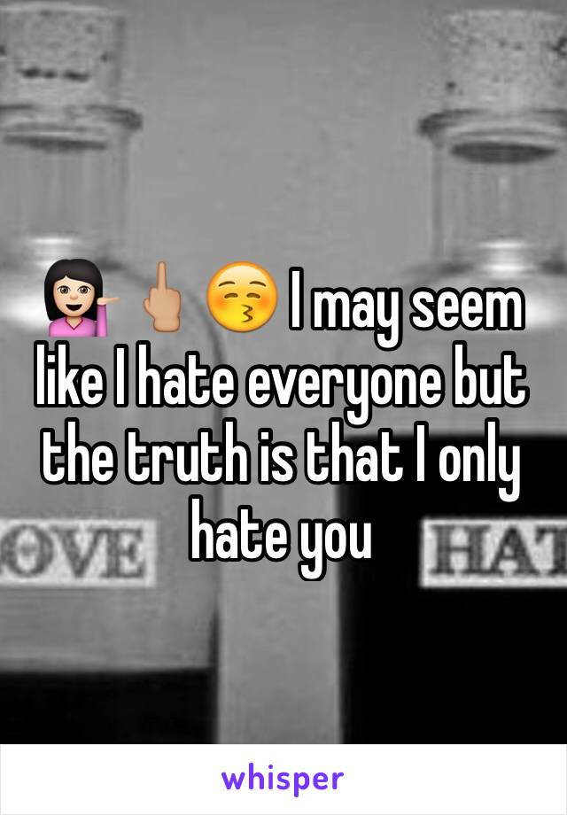💁🏻🖕🏼😚 I may seem like I hate everyone but the truth is that I only hate you