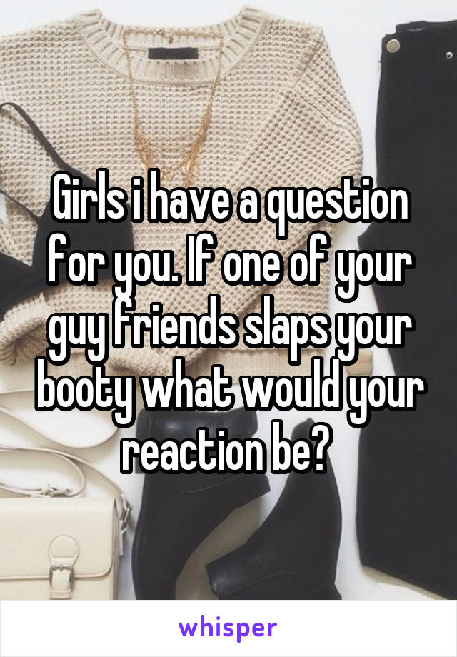 Girls i have a question for you. If one of your guy friends slaps your booty what would your reaction be?