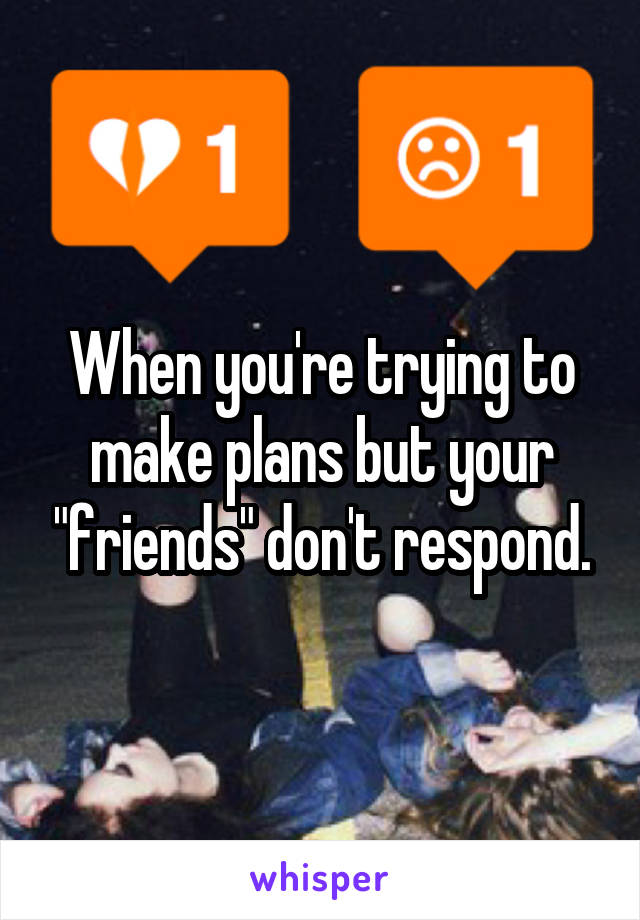 """When you're trying to make plans but your """"friends"""" don't respond."""