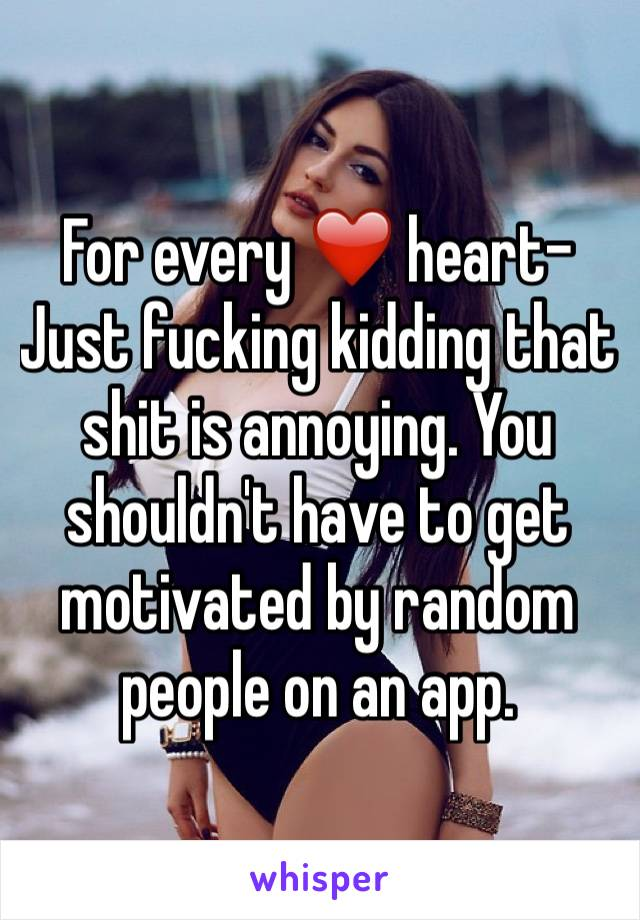 For every ❤️ heart- Just fucking kidding that shit is annoying. You shouldn't have to get motivated by random people on an app.