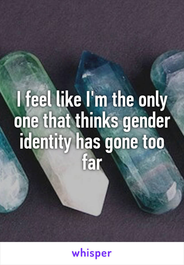 I feel like I'm the only one that thinks gender identity has gone too far