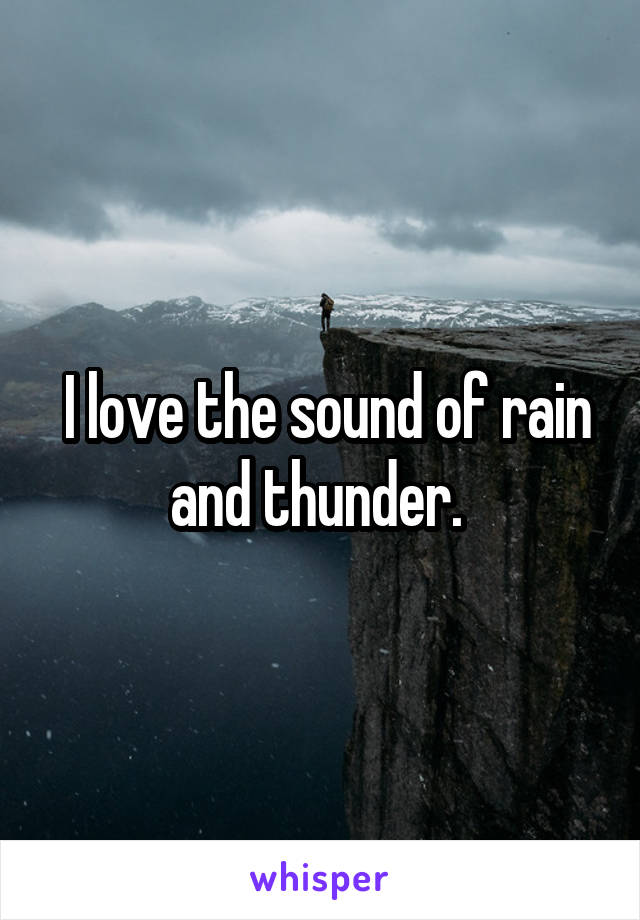 I love the sound of rain and thunder.