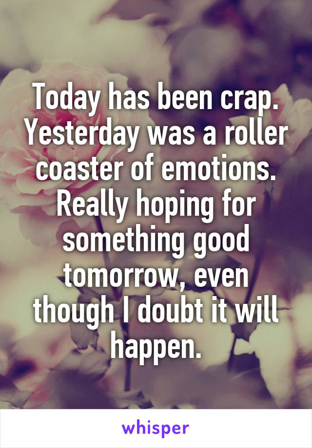 Today has been crap. Yesterday was a roller coaster of emotions. Really hoping for something good tomorrow, even though I doubt it will happen.
