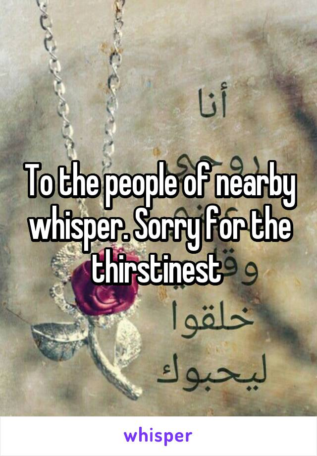 To the people of nearby whisper. Sorry for the thirstinest