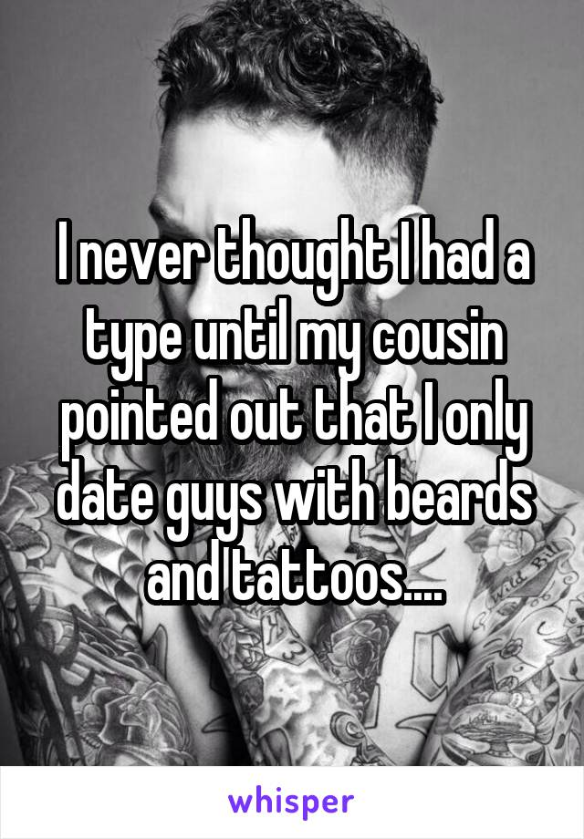 I never thought I had a type until my cousin pointed out that I only date guys with beards and tattoos....