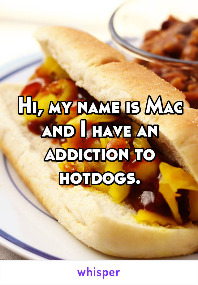 Hi, my name is Mac and I have an addiction to hotdogs.