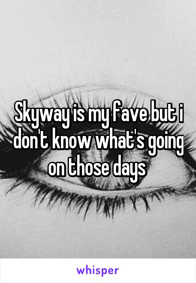 Skyway is my fave but i don't know what's going on those days