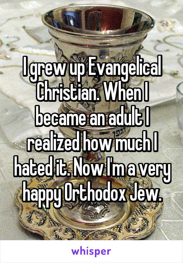 I grew up Evangelical Christian. When I became an adult I realized how much I hated it. Now I'm a very happy Orthodox Jew.