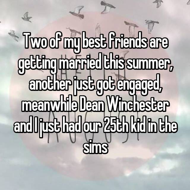 Two of my best friends are getting married this summer, another just got engaged, meanwhile Dean Winchester and I just had our 25th kid in the sims