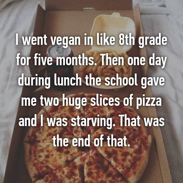 I went vegan in like 8th grade for five months. Then one day during lunch the school gave me two huge slices of pizza and I was starving. That was the end of that.