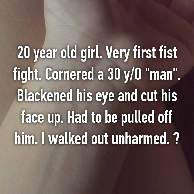 "20 year old girl. Very first fist fight. Cornered a 30 y/O ""man"". Blackened his eye and cut his face up. Had to be pulled off him. I walked out unharmed. ☺"