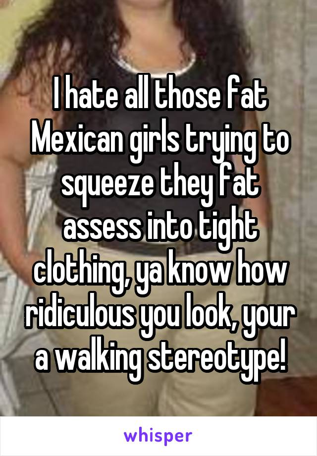 Brilliant fat mexican teens think, that